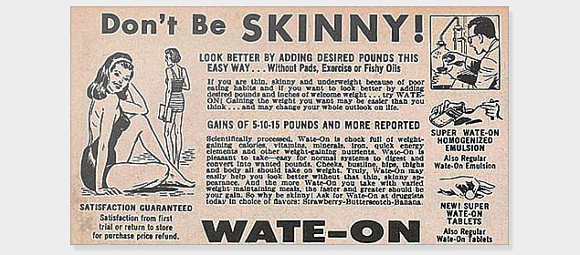 Curves used to be fashionable, and there were ads targeted at naturally skinny women who couldn't gain weight